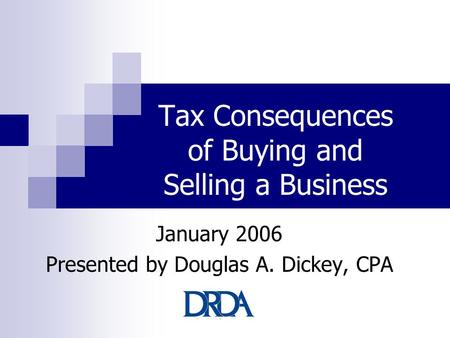 Tax Consequences of Buying and Selling a Business January 2006 Presented by Douglas A. Dickey, CPA.