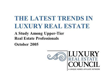 THE LATEST TRENDS IN LUXURY REAL ESTATE A Study Among Upper-Tier Real Estate Professionals October 2005.