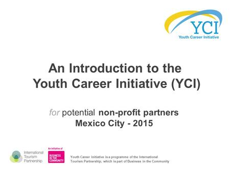 An Introduction to the Youth Career Initiative (YCI) for potential non-profit partners Mexico City - 2015 Youth Career Initiative is a programme of the.