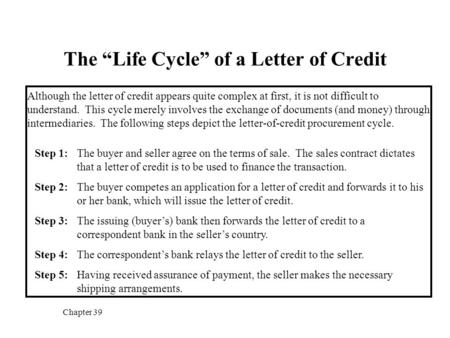 "Chapter 39 The ""Life Cycle"" of a Letter of Credit Although the letter of credit appears quite complex at first, it is not difficult to understand. This."