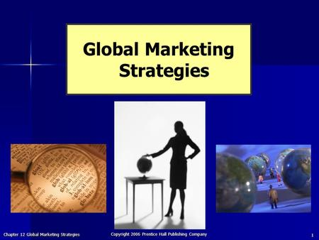 Chapter 12 Global Marketing Strategies Copyright 2006 Prentice Hall Publishing Company 1 Global Marketing Strategies.