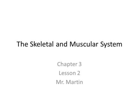 The Skeletal and Muscular System Chapter 3 Lesson 2 Mr. Martin.