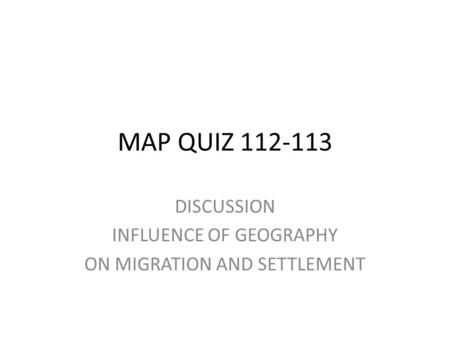 MAP QUIZ 112-113 DISCUSSION INFLUENCE OF GEOGRAPHY ON MIGRATION AND SETTLEMENT.