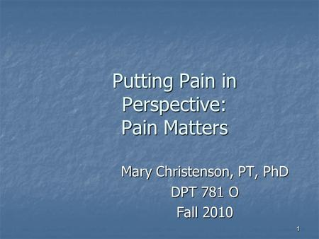 1 Putting Pain in Perspective: Pain Matters Mary Christenson, PT, PhD DPT 781 O Fall 2010.