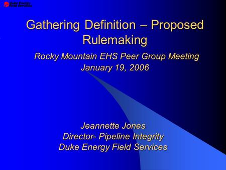 Gathering Definition – Proposed Rulemaking Rocky Mountain EHS Peer Group Meeting January 19, 2006 Jeannette Jones Director- Pipeline Integrity Duke Energy.