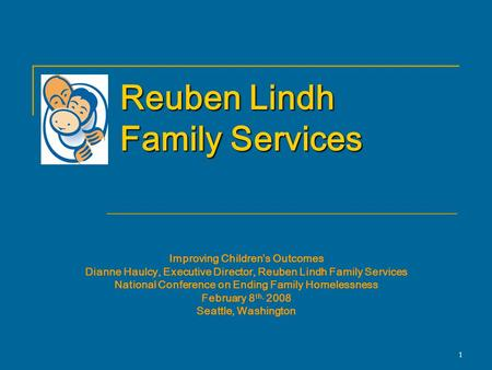 1 Reuben Lindh Family Services Improving Children's Outcomes Dianne Haulcy, Executive Director, Reuben Lindh Family Services National Conference on Ending.