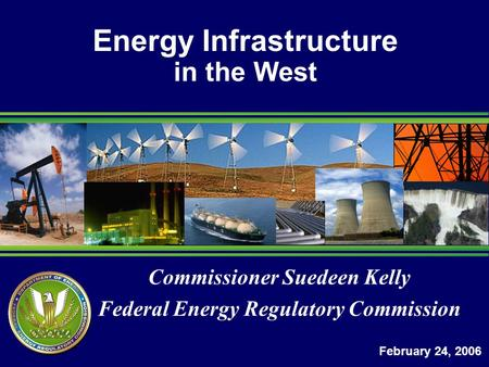 Commissioner Suedeen Kelly Federal Energy Regulatory Commission Energy Infrastructure in the West February 24, 2006.