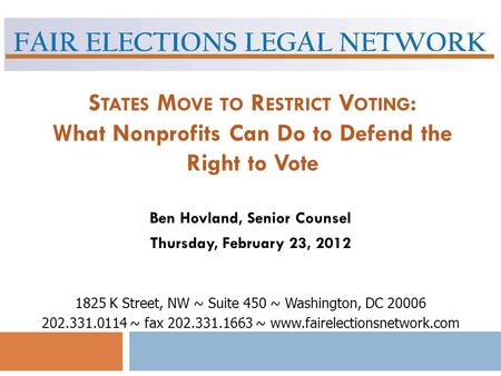 S TATES M OVE TO R ESTRICT V OTING : What Nonprofits Can Do to Defend the Right to Vote Ben Hovland, Senior Counsel Thursday, February 23, 2012 1825 K.