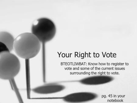 Your Right to Vote BTEOTLIWBAT: Know how to register to vote and some of the current issues surrounding the right to vote. pg. 45 in your notebook.