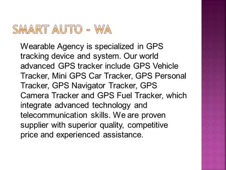 SMART AUTO - WA Wearable Agency is specialized in GPS tracking device and system. Our world advanced GPS tracker include GPS Vehicle Tracker, Mini GPS.