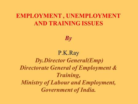 EMPLOYMENT, UNEMPLOYMENT AND TRAINING ISSUES By P.K.Ray Dy.Director General(Emp) Directorate General of Employment & Training, Ministry of Labour and Employment,