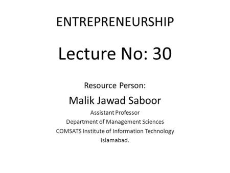 ENTREPRENEURSHIP Lecture No: 30 Resource Person: Malik Jawad Saboor Assistant Professor Department of Management Sciences COMSATS Institute of Information.