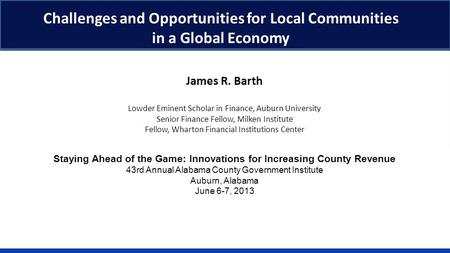 Challenges and Opportunities for Local Communities in a Global Economy James R. Barth Lowder Eminent Scholar in Finance, Auburn University Senior Finance.