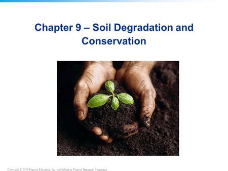 Copyright © 2008 Pearson Education, Inc., publishing as Pearson Benjamin Cummings Chapter 9 – Soil Degradation and Conservation.