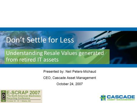 Don't Settle for Less Understanding Resale Values generated from retired IT assets Presented by: Neil Peters-Michaud CEO, Cascade Asset Management October.