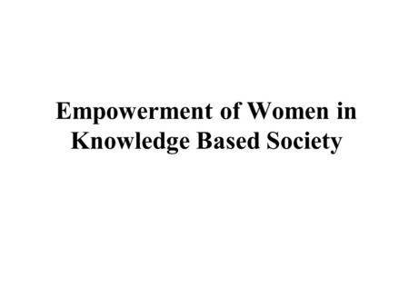 Empowerment of Women in Knowledge Based Society. 2 The global economy is becoming increasingly dependent upon the ability to effectively produce and use.
