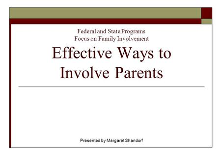 Federal and State Programs Focus on Family Involvement Effective Ways to Involve Parents Presented by Margaret Shandorf.