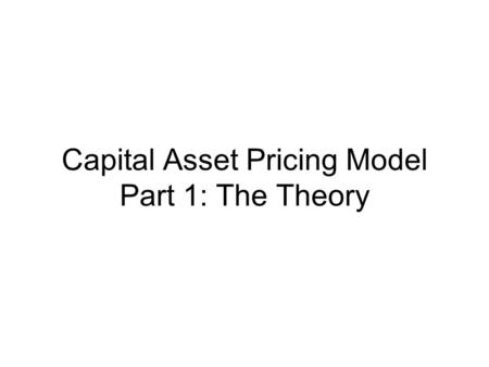 Capital Asset Pricing Model Part 1: The Theory. Introduction Asset Pricing – how assets are priced? Equilibrium concept Portfolio Theory – ANY individual.