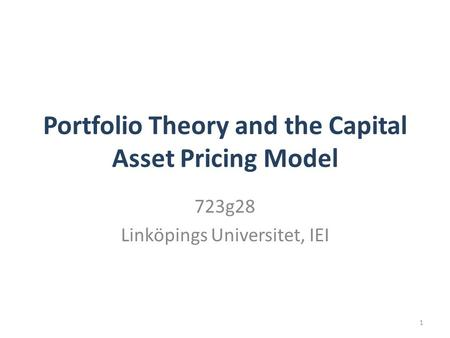 Portfolio Theory and the Capital Asset Pricing Model 723g28 Linköpings Universitet, IEI 1.