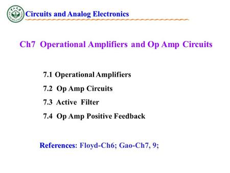 Ch7 Operational Amplifiers and Op Amp Circuits 7.1 Operational Amplifiers 7.2 Op Amp Circuits 7.3 Active Filter 7.4 Op Amp Positive Feedback Circuits and.