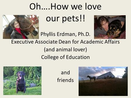 Oh….How we love our pets!! Phyllis Erdman, Ph.D. Executive Associate Dean for Academic Affairs (and animal lover) College of Education and friends.
