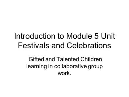 Introduction to Module 5 Unit Festivals and Celebrations Gifted and Talented Children learning in collaborative group work.