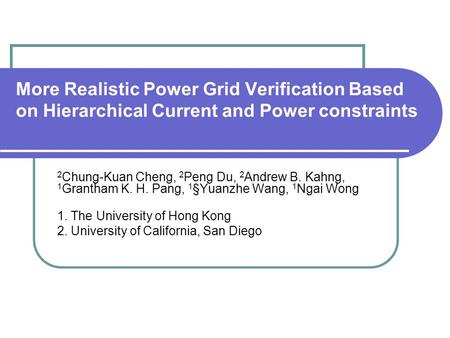More Realistic Power Grid Verification Based on Hierarchical Current and Power constraints 2 Chung-Kuan Cheng, 2 Peng Du, 2 Andrew B. Kahng, 1 Grantham.