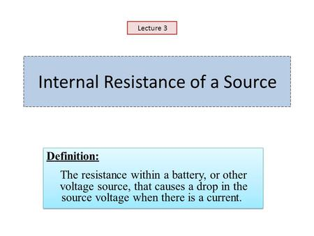 Internal Resistance of a Source Definition: The resistance within a battery, or other voltage source, that causes a drop in the source voltage when there.