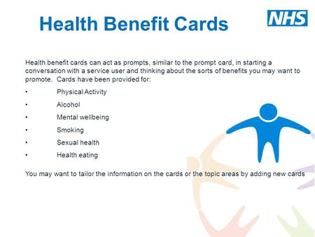 Health Benefit Cards Health benefit cards can act as prompts, similar to the prompt card, in starting a conversation with a service user and thinking about.