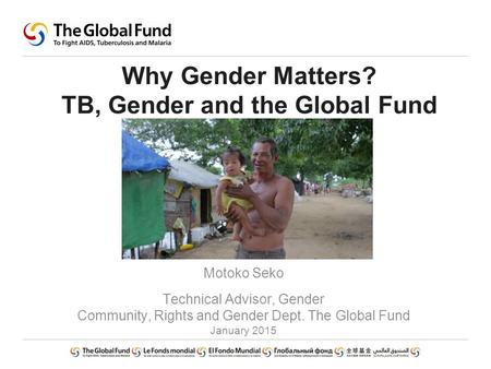 Why Gender Matters? TB, Gender and the Global Fund Motoko Seko Technical Advisor, Gender Community, Rights and Gender Dept. The Global Fund January 2015.