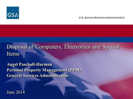U.S. General Services Administration Angel Paschall-Harmon Personal Property Management (PPM) General Services Administration Disposal of Computers, Electronics.