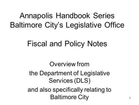 1 Annapolis Handbook Series Baltimore City's Legislative Office Fiscal and Policy Notes Overview from the Department of Legislative Services (DLS) and.