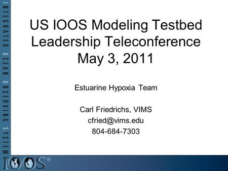 US IOOS Modeling Testbed Leadership Teleconference May 3, 2011 Estuarine Hypoxia Team Carl Friedrichs, VIMS 804-684-7303.