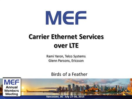 Vancouver, BC July 27-30, 2015 Birds of a Feather Carrier Ethernet Services over LTE Rami Yaron, Telco Systems Glenn Parsons, Ericsson Rami Yaron, Telco.
