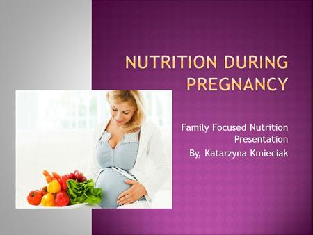 Family Focused Nutrition Presentation By, Katarzyna Kmieciak.