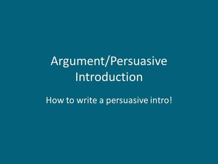 Argument/Persuasive Introduction How to write a persuasive intro!