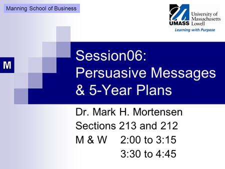 Session06: Persuasive Messages & 5-Year Plans Dr. Mark H. Mortensen Sections 213 and 212 M & W2:00 to 3:15 3:30 to 4:45 Manning School of Business.