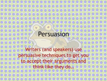 Persuasion Writers (and speakers) use persuasive techniques to get you to accept their arguments and think like they do…