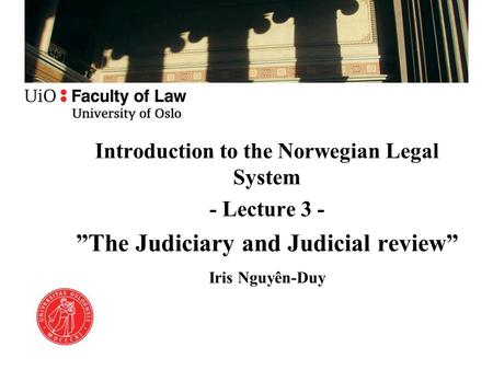 "Introduction to the Norwegian Legal System - Lecture 3 - ""The Judiciary and Judicial review"" Iris Nguyên-Duy."