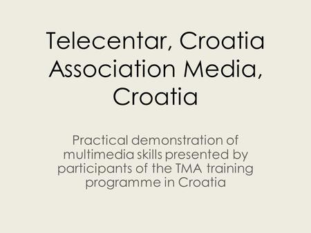 Telecentar, Croatia Association Media, Croatia Practical demonstration of multimedia skills presented by participants of the TMA training programme in.