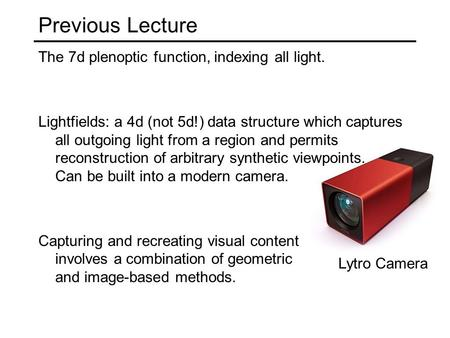 Previous Lecture The 7d plenoptic function, indexing all light. Lightfields: a 4d (not 5d!) data structure which captures all outgoing light from a region.