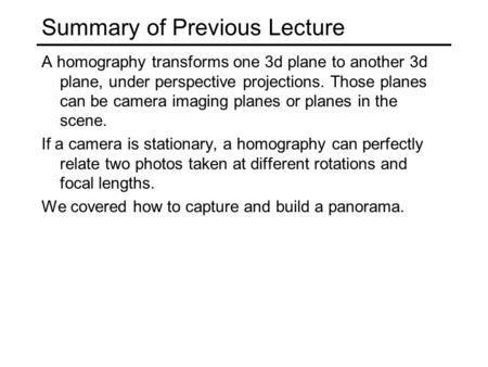 Summary of Previous Lecture A homography transforms one 3d plane to another 3d plane, under perspective projections. Those planes can be camera imaging.