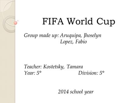 FIFA World Cup Group made up: Aruquipa, Jhoselyn Lopez, Fabio Teacher: Kostetsky, Tamara Year: 5°Division: 5° 2014 school year.
