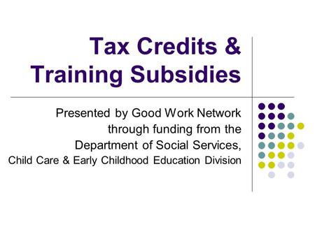Tax Credits & Training Subsidies Presented by Good Work Network through funding from the Department of Social Services, Child Care & Early Childhood Education.