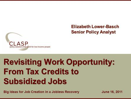Www.clasp.org Revisiting Work Opportunity: From Tax Credits to Subsidized Jobs Big Ideas for Job Creation in a Jobless Recovery June 16, 2011 Elizabeth.