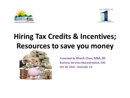 Hiring Tax Credits & Incentives; Resources to save you money Presented by Khanh Chau, MBA, BS Business Services Representative, NRC Oct 28, 2010 - Alameda,