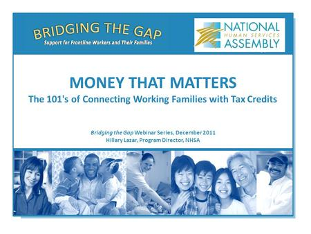 Bridging the Gap Webinar Series, December 2011 Hillary Lazar, Program Director, NHSA MONEY THAT MATTERS The 101's of Connecting Working Families with Tax.