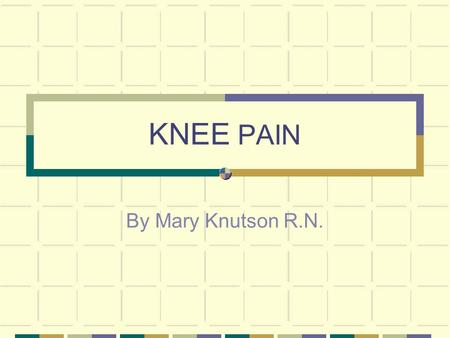 KNEE PAIN By Mary Knutson R.N.. Why Do We Get Knee Injuries? Your knee is the largest joint in your body and quite complex. It is very susceptible to.