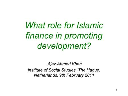 1 What role for Islamic finance in promoting development? Ajaz Ahmed Khan Institute of Social Studies, The Hague, Netherlands, 9th February 2011.