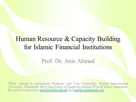Human Resource & Capacity Building for Islamic Financial Institutions Prof. Dr. Anis Ahmad *Prof. Ahmad is meritorious Professor and Vice Chancellor, Riphah.